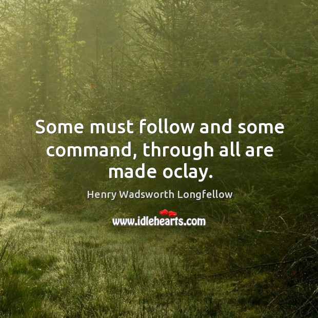 Some must follow and some command, through all are made oclay. Image