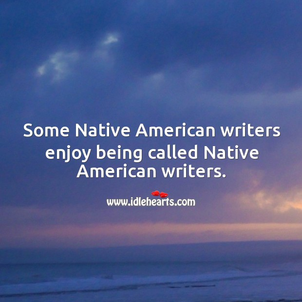 Some native american writers enjoy being called native american writers. Image