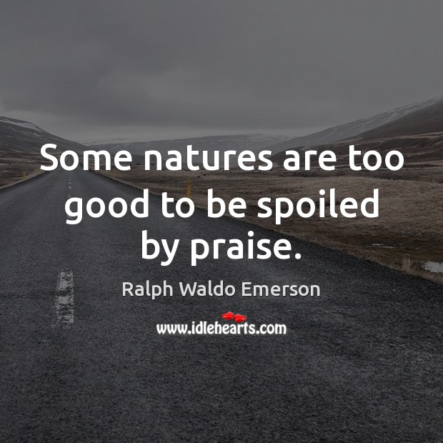 Image, Some natures are too good to be spoiled by praise.