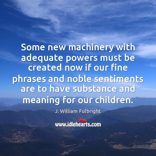 Some new machinery with adequate powers must be created now if our J. William Fulbright Picture Quote