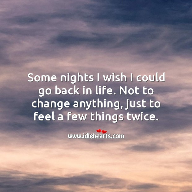 Some nights I wish I could go back in life. Not to change anything, just to feel a few things twice. Picture Quotes Image