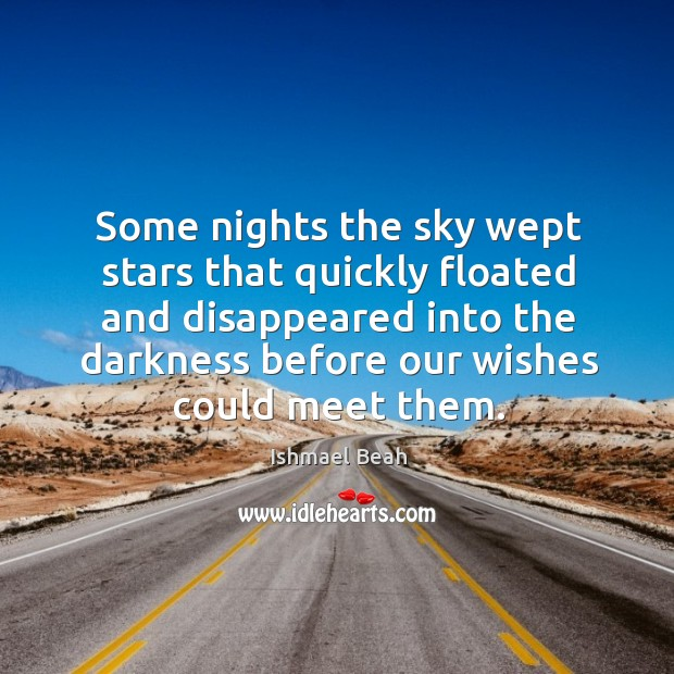Some nights the sky wept stars that quickly floated and disappeared into Ishmael Beah Picture Quote