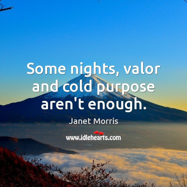 Some nights, valor and cold purpose aren't enough. Janet Morris Picture Quote