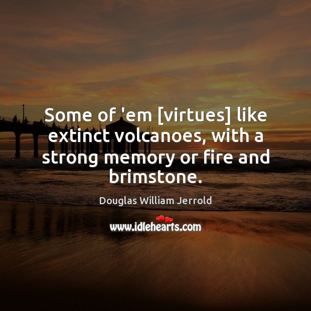 Douglas William Jerrold Picture Quote image saying: Some of 'em [virtues] like extinct volcanoes, with a strong memory or fire and brimstone.