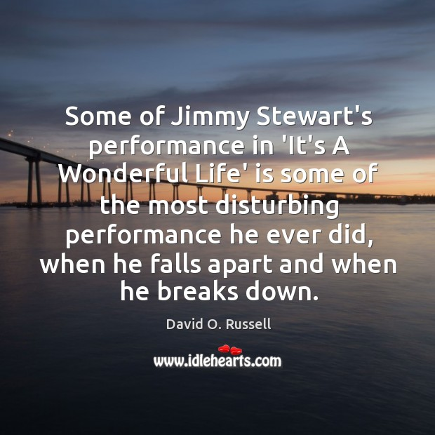 Some of Jimmy Stewart's performance in 'It's A Wonderful Life' is some David O. Russell Picture Quote