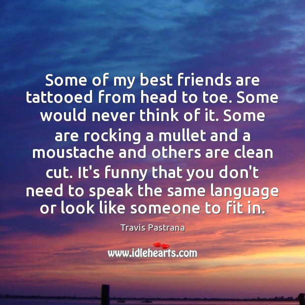Image, Some of my best friends are tattooed from head to toe. Some
