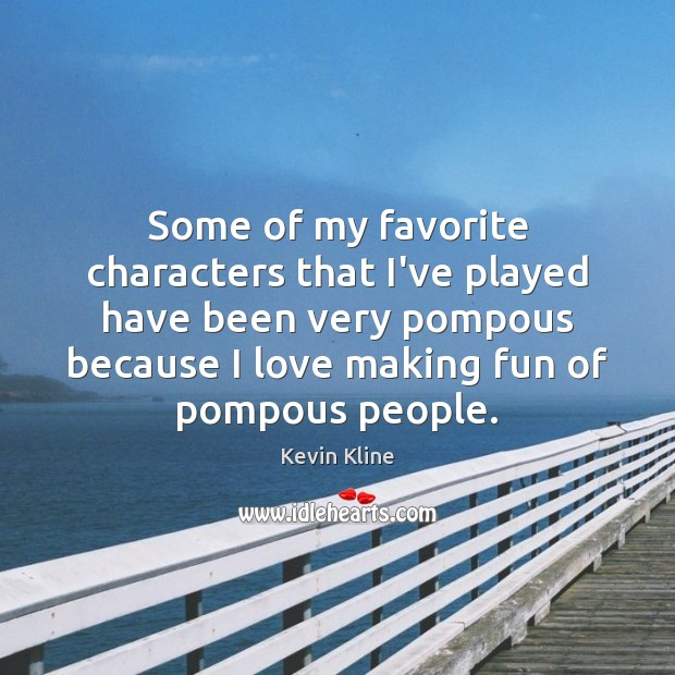 Some of my favorite characters that I've played have been very pompous Making Love Quotes Image