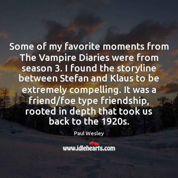Some of my favorite moments from The Vampire Diaries were from season 3. Paul Wesley Picture Quote