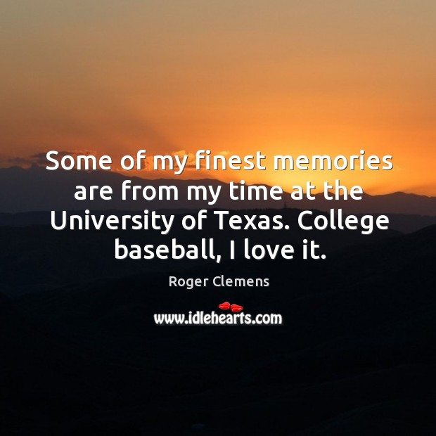 Some of my finest memories are from my time at the university of texas. College baseball, I love it. Roger Clemens Picture Quote