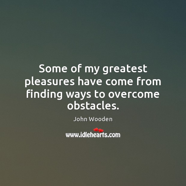 Some of my greatest pleasures have come from finding ways to overcome obstacles. Image