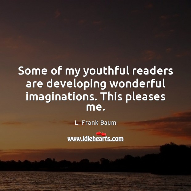Some of my youthful readers are developing wonderful imaginations. This pleases me. L. Frank Baum Picture Quote