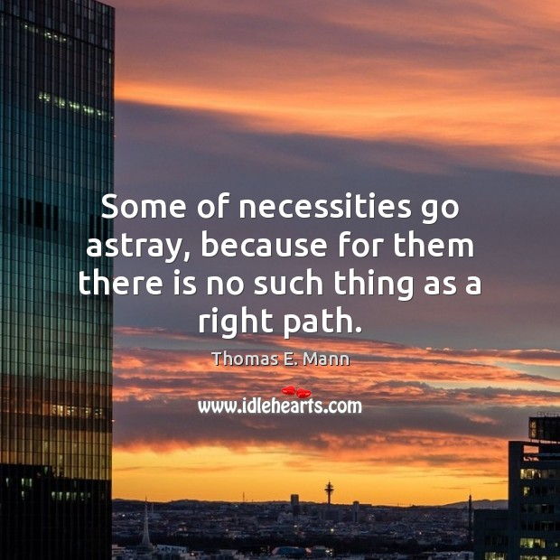 Some of necessities go astray, because for them there is no such thing as a right path. Thomas E. Mann Picture Quote