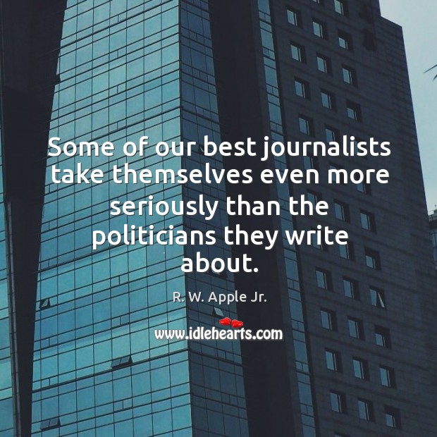 Some of our best journalists take themselves even more seriously than the politicians they write about. Image