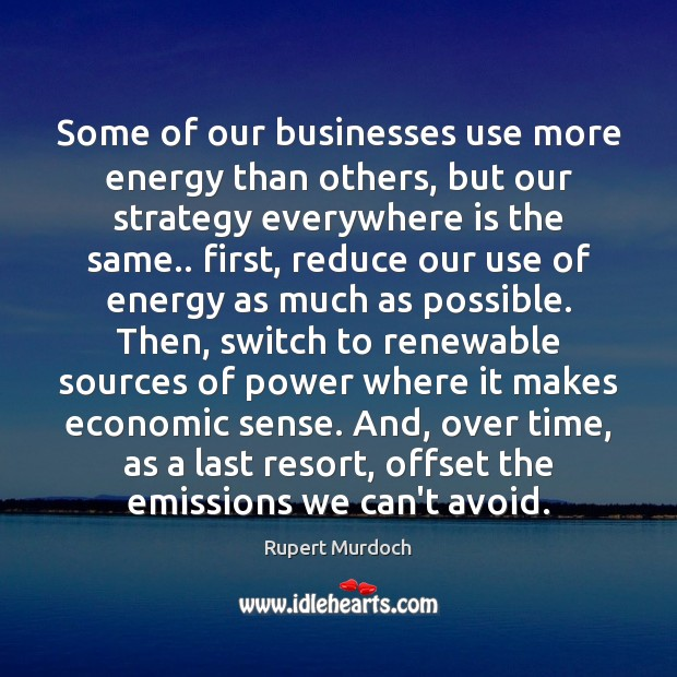 Some of our businesses use more energy than others, but our strategy Rupert Murdoch Picture Quote