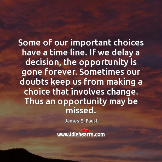 Some of our important choices have a time line. If we delay James E. Faust Picture Quote