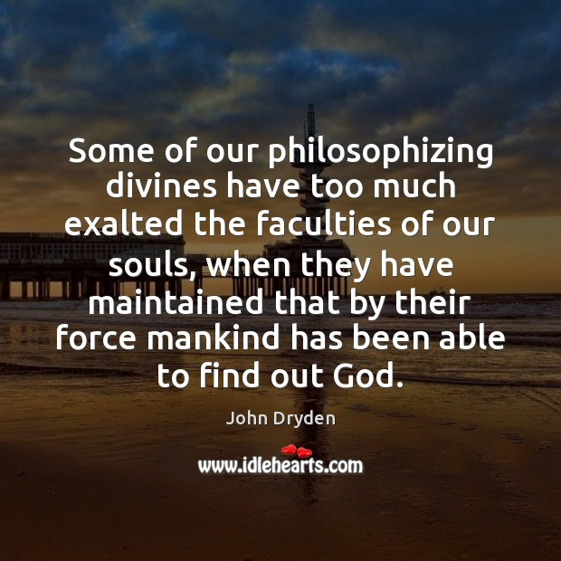 Some of our philosophizing divines have too much exalted the faculties of John Dryden Picture Quote