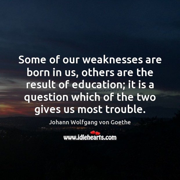 Some of our weaknesses are born in us, others are the result Image