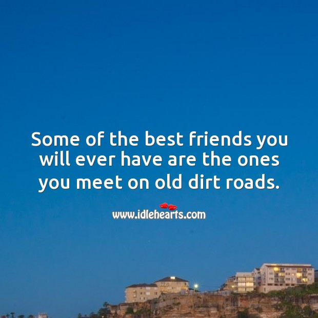 Image, Some of the best friends you will ever have are the ones you meet on old dirt roads.