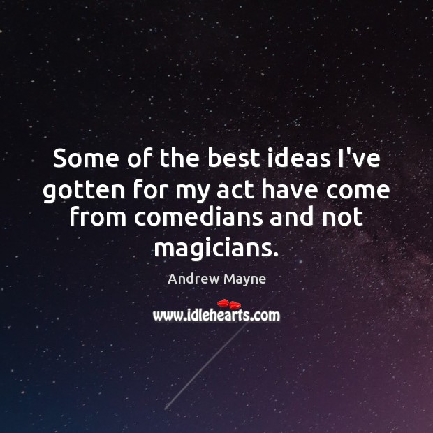 Some of the best ideas I've gotten for my act have come from comedians and not magicians. Image