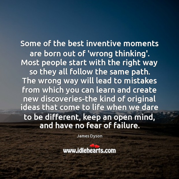 Some of the best inventive moments are born out of 'wrong thinking'. Image