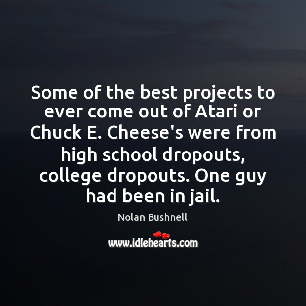 Some of the best projects to ever come out of Atari or Nolan Bushnell Picture Quote