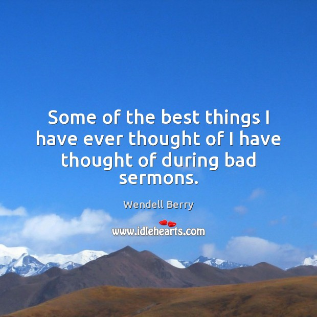 Some of the best things I have ever thought of I have thought of during bad sermons. Wendell Berry Picture Quote