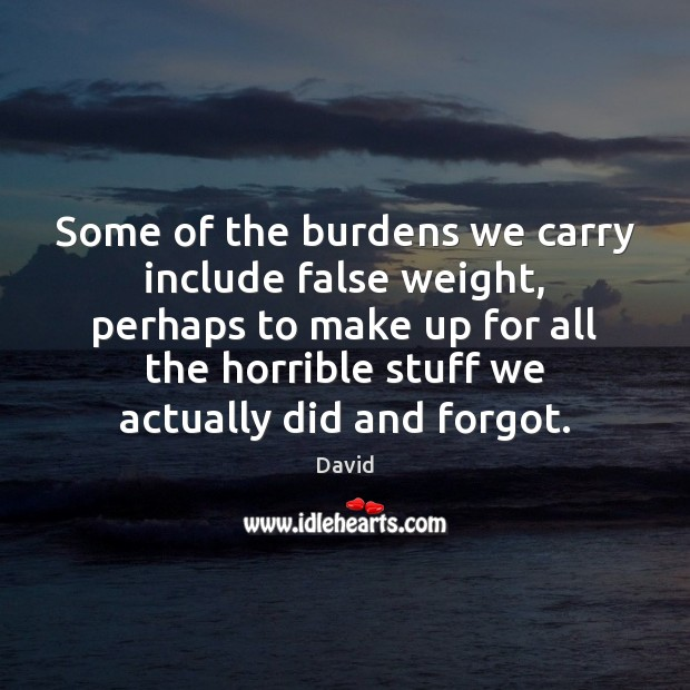 Some of the burdens we carry include false weight, perhaps to make Image