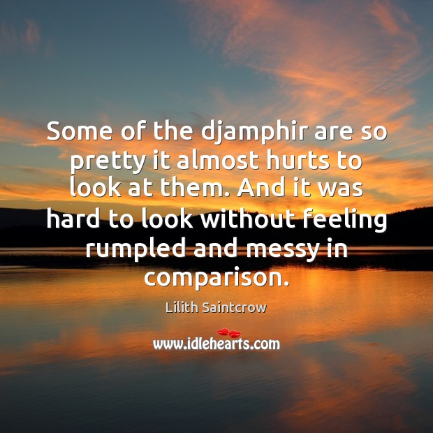 Some of the djamphir are so pretty it almost hurts to look Lilith Saintcrow Picture Quote