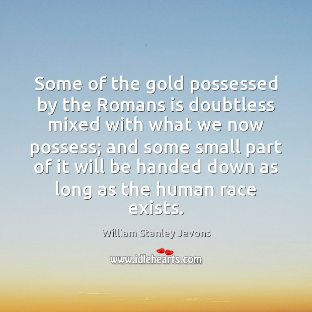 Some of the gold possessed by the Romans is doubtless mixed with William Stanley Jevons Picture Quote