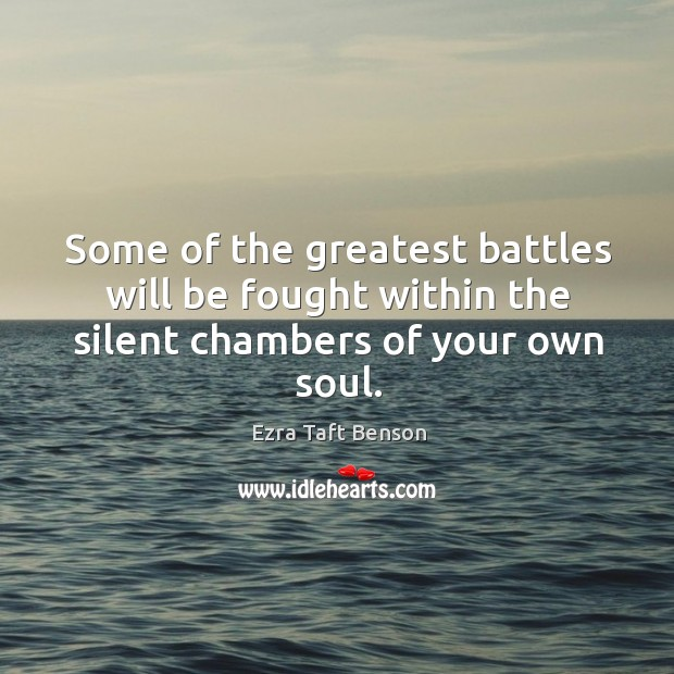 Image, Some of the greatest battles will be fought within the silent chambers of your own soul.