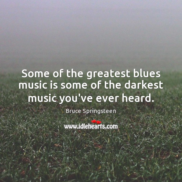 Some of the greatest blues music is some of the darkest music you've ever heard. Music Quotes Image