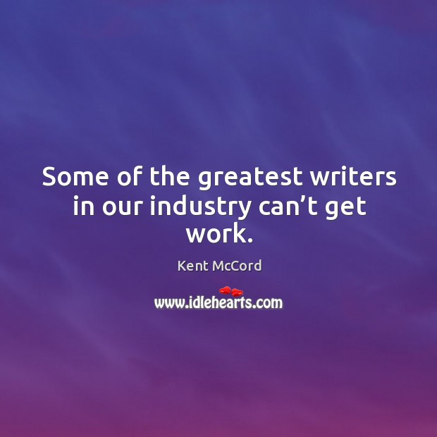 Some of the greatest writers in our industry can't get work. Kent McCord Picture Quote