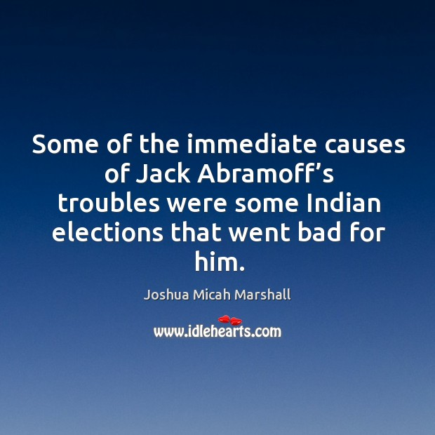 Some of the immediate causes of jack abramoff's troubles were some indian elections that went bad for him. Image