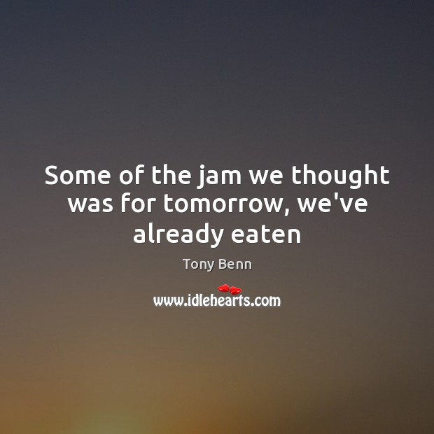 Some of the jam we thought was for tomorrow, we've already eaten Tony Benn Picture Quote