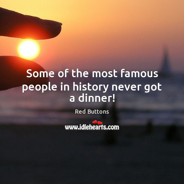 Some of the most famous people in history never got a dinner! Red Buttons Picture Quote
