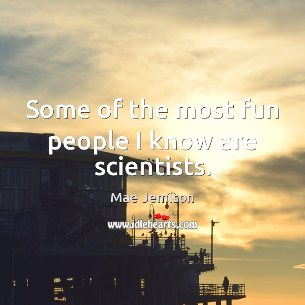 Some of the most fun people I know are scientists. Mae Jemison Picture Quote