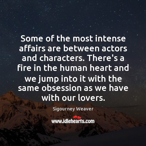 Some of the most intense affairs are between actors and characters. There's Sigourney Weaver Picture Quote