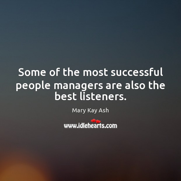 Some of the most successful people managers are also the best listeners. Mary Kay Ash Picture Quote