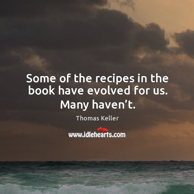 Some of the recipes in the book have evolved for us. Many haven't. Thomas Keller Picture Quote