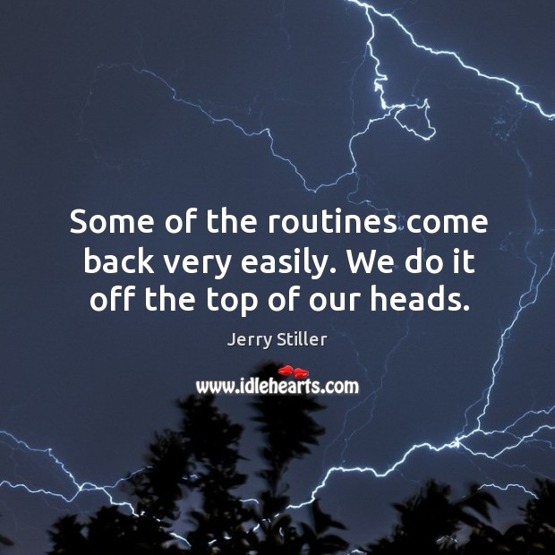 Some of the routines come back very easily. We do it off the top of our heads. Image