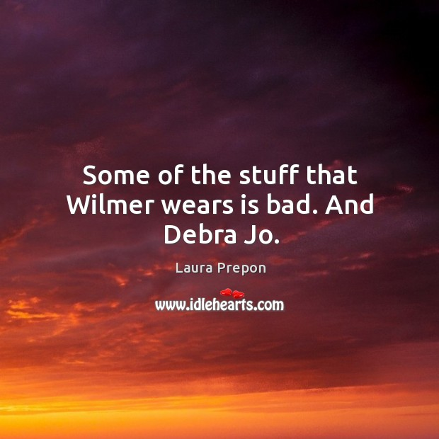 Some of the stuff that wilmer wears is bad. And debra jo. Laura Prepon Picture Quote