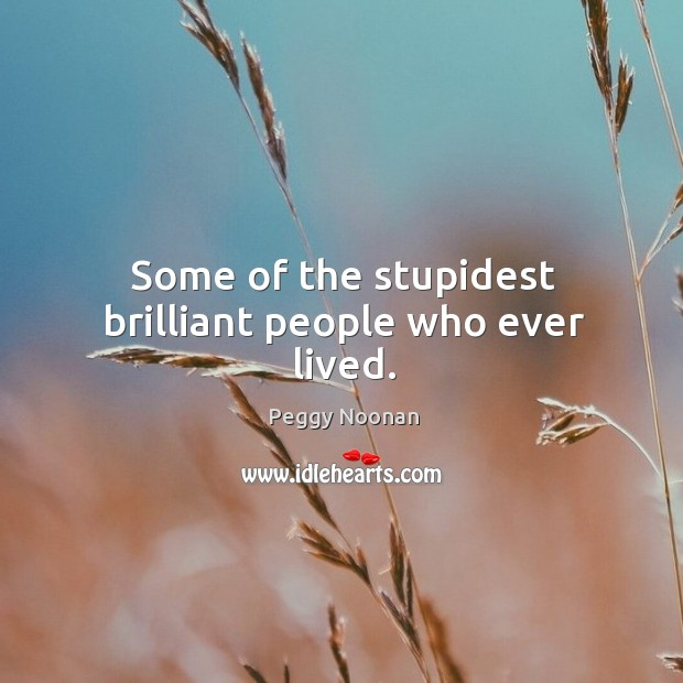 Some of the stupidest brilliant people who ever lived. Image