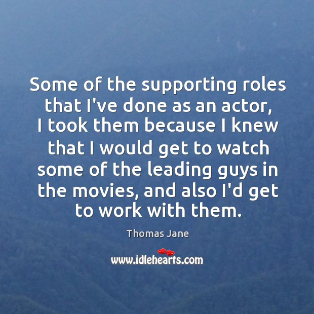 Some of the supporting roles that I've done as an actor, I Image