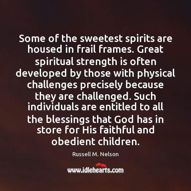 Some of the sweetest spirits are housed in frail frames. Great spiritual Strength Quotes Image