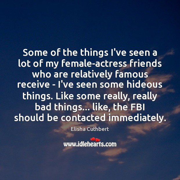 Some of the things I've seen a lot of my female-actress friends Elisha Cuthbert Picture Quote