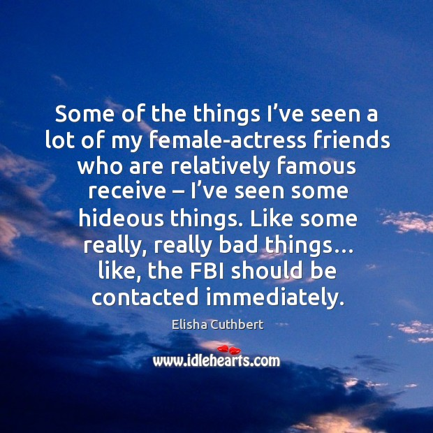 Some of the things I've seen a lot of my female-actress friends who are relatively famous receive.. Elisha Cuthbert Picture Quote