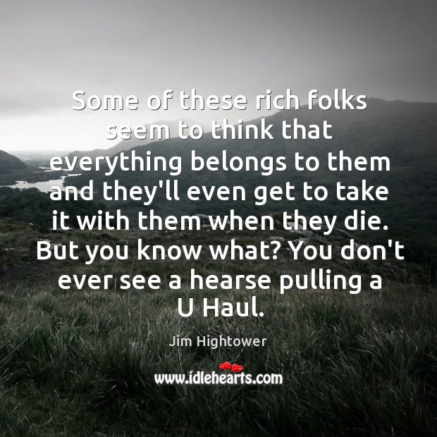 Some of these rich folks seem to think that everything belongs to Jim Hightower Picture Quote