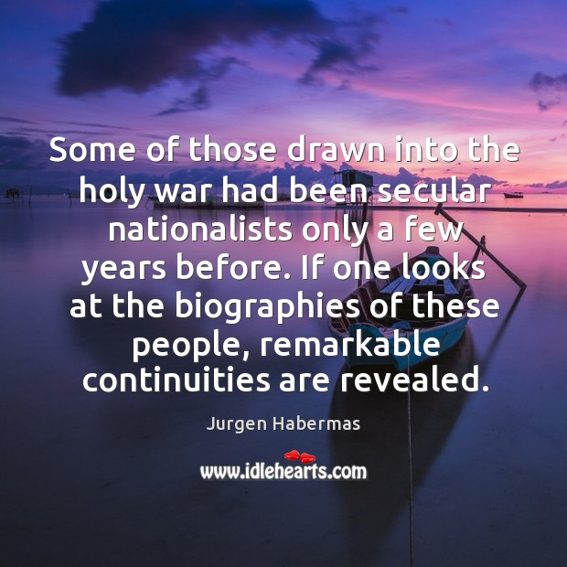 Some of those drawn into the holy war had been secular nationalists only a few years before. Jurgen Habermas Picture Quote