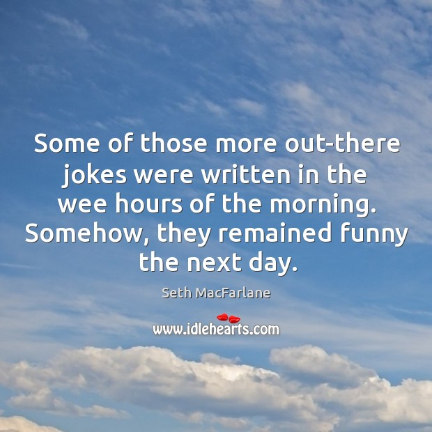 Some of those more out-there jokes were written in the wee hours of the morning. Seth MacFarlane Picture Quote