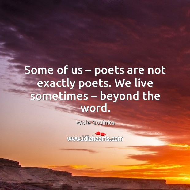 Some of us – poets are not exactly poets. We live sometimes – beyond the word. Wole Soyinka Picture Quote
